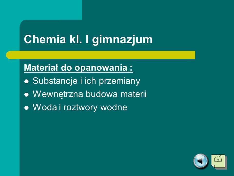 Chemia kl. I gimnazjum Materiał do opanowania : Substancje i ich przemiany Wewnętrzna budowa materii Woda i roztwory wodne