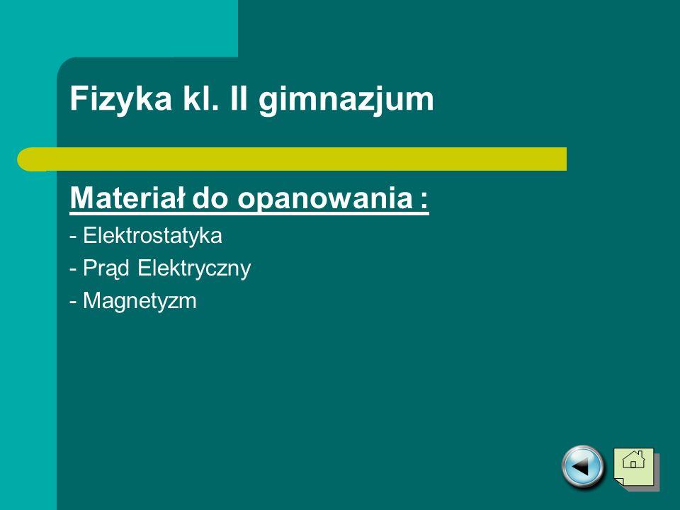 Fizyka kl. II gimnazjum Materiał do opanowania : - Elektrostatyka - Prąd Elektryczny - Magnetyzm