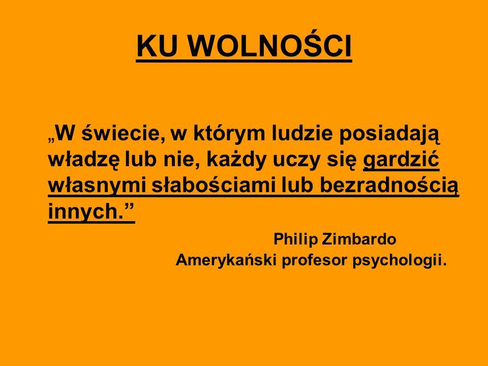 KU WOLNOŚCI W świecie, w którym ludzie posiadają władzę lub nie, każdy uczy się gardzić własnymi słabościami lub bezradnością innych. Philip Zimbardo