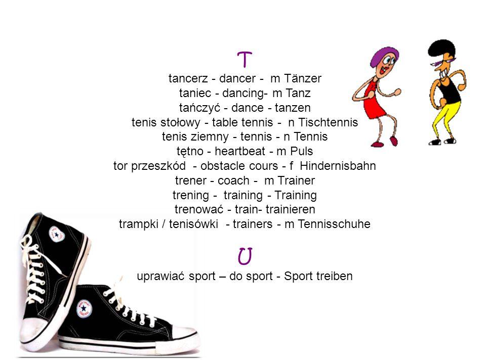 T tancerz - dancer - m Tänzer taniec - dancing- m Tanz tańczyć - dance - tanzen tenis stołowy - table tennis - n Tischtennis tenis ziemny - tennis - n