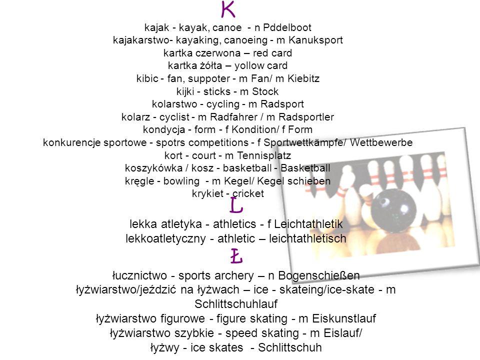K kajak - kayak, canoe - n Pddelboot kajakarstwo- kayaking, canoeing - m Kanuksport kartka czerwona – red card kartka żółta – yollow card kibic - fan,