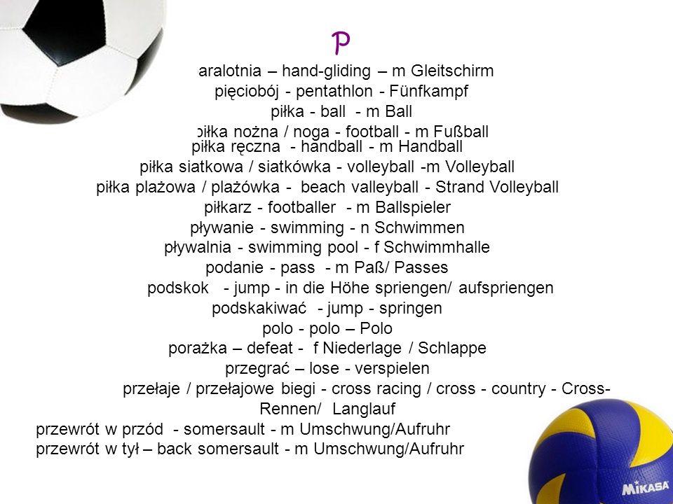 P paralotnia – hand-gliding – m Gleitschirm pięciobój - pentathlon - Fünfkampf piłka - ball - m Ball piłka nożna / noga - football - m Fußball piłka r