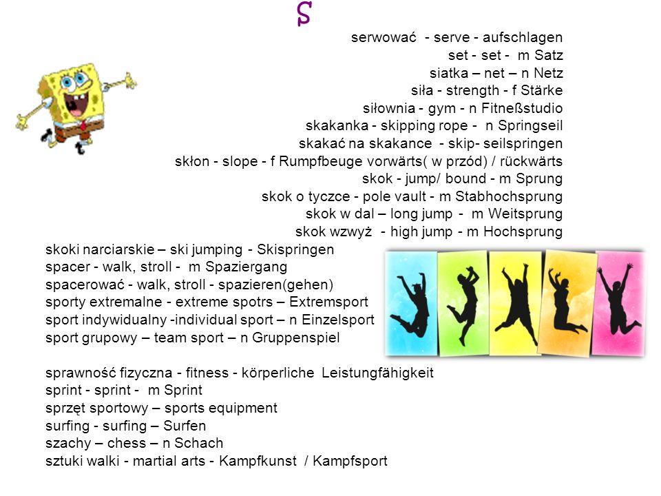 S serwować - serve - aufschlagen set - set - m Satz siatka – net – n Netz siła - strength - f Stärke siłownia - gym - n Fitneßstudio skakanka - skippi