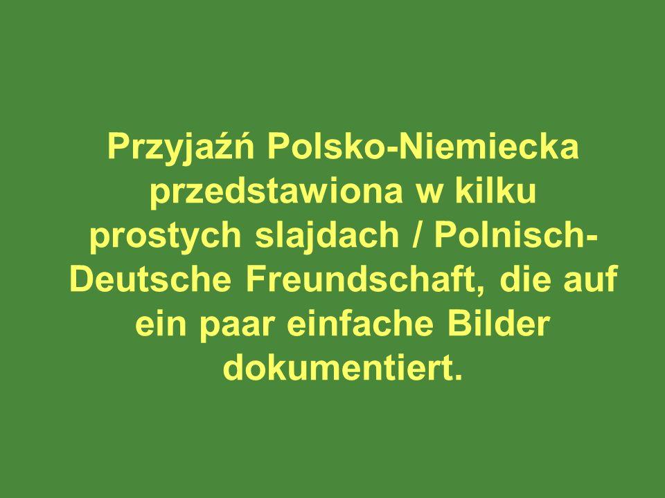 Przyjaźń Polsko-Niemiecka przedstawiona w kilku prostych slajdach / Polnisch- Deutsche Freundschaft, die auf ein paar einfache Bilder dokumentiert.