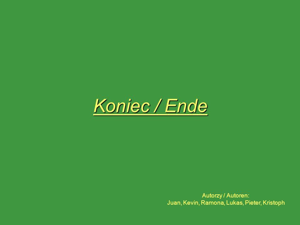 Koniec / Ende Autorzy / Autoren: Juan, Kevin, Ramona, Lukas, Pieter, Kristoph