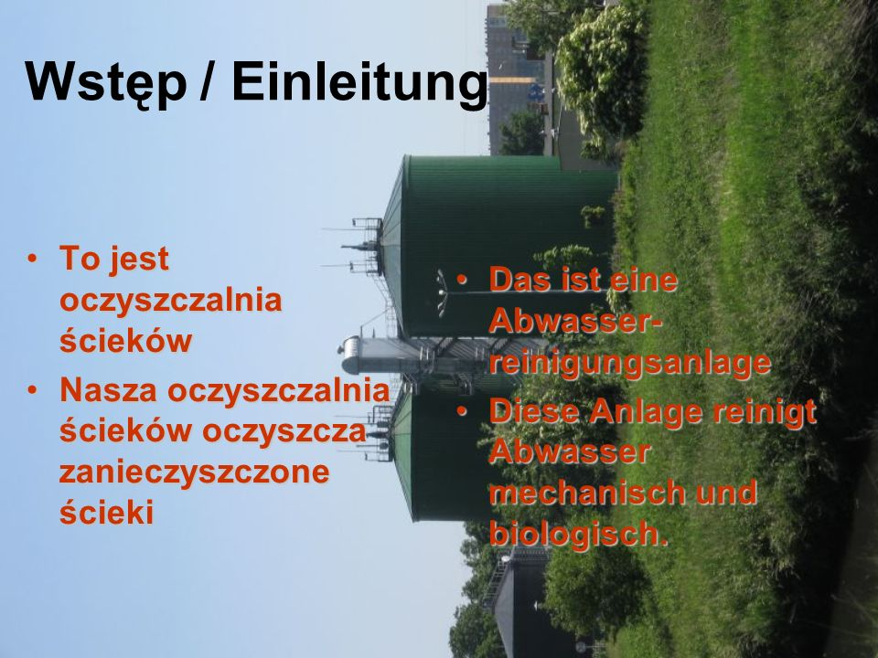 Wstęp / Einleitung To jest oczyszczalnia ściekówTo jest oczyszczalnia ścieków Nasza oczyszczalnia ścieków oczyszcza zanieczyszczone ściekiNasza oczyszczalnia ścieków oczyszcza zanieczyszczone ścieki Das ist eine Abwasser- reinigungsanlageDas ist eine Abwasser- reinigungsanlage Diese Anlage reinigt Abwasser mechanisch und biologisch.Diese Anlage reinigt Abwasser mechanisch und biologisch.