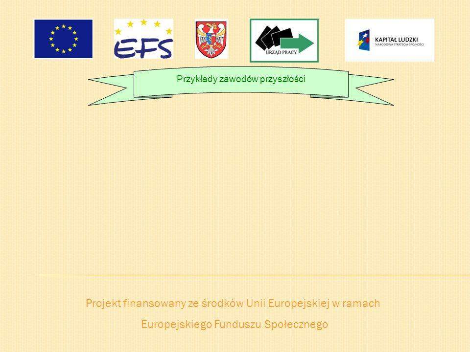 Projekt finansowany ze środków Unii Europejskiej w ramach Europejskiego Funduszu Społecznego Przykłady zawodów przyszłości