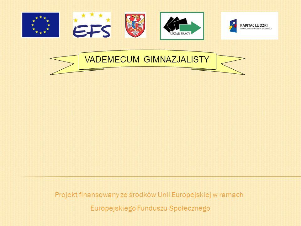 Projekt finansowany ze środków Unii Europejskiej w ramach Europejskiego Funduszu Społecznego VADEMECUM GIMNAZJALISTY