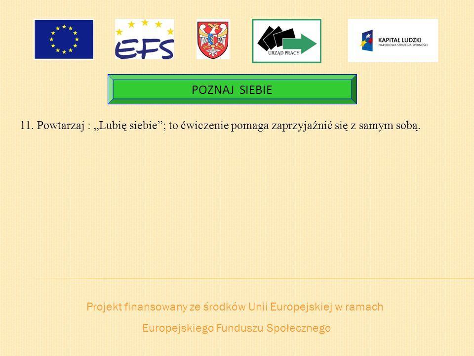 Projekt finansowany ze środków Unii Europejskiej w ramach Europejskiego Funduszu Społecznego POZNAJ SIEBIE 11. Powtarzaj : Lubię siebie; to ćwiczenie