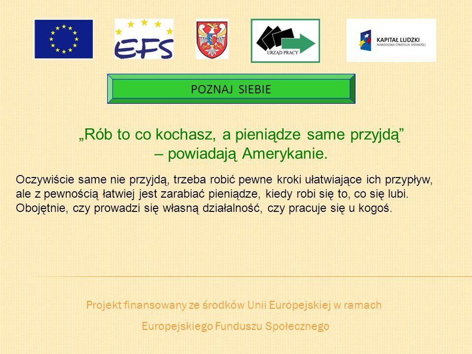 Projekt finansowany ze środków Unii Europejskiej w ramach Europejskiego Funduszu Społecznego POZNAJ SIEBIE Rób to co kochasz, a pieniądze same przyjdą