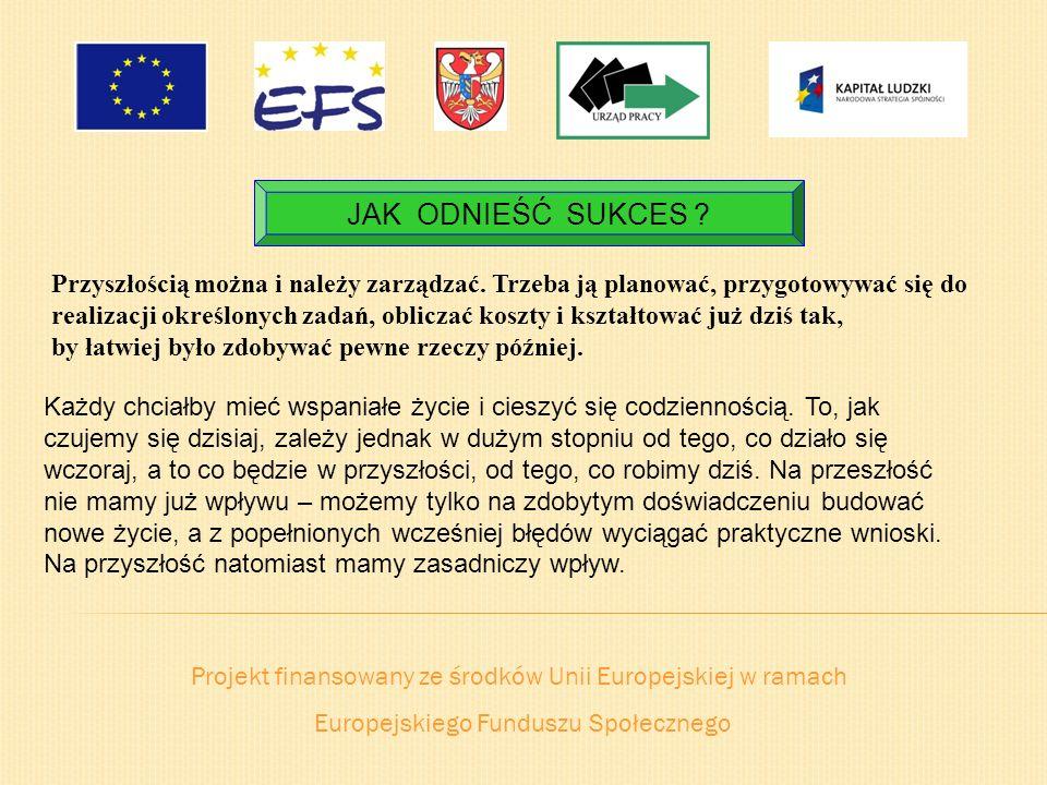Projekt finansowany ze środków Unii Europejskiej w ramach Europejskiego Funduszu Społecznego JAK ODNIEŚĆ SUKCES ? Przyszłością można i należy zarządza