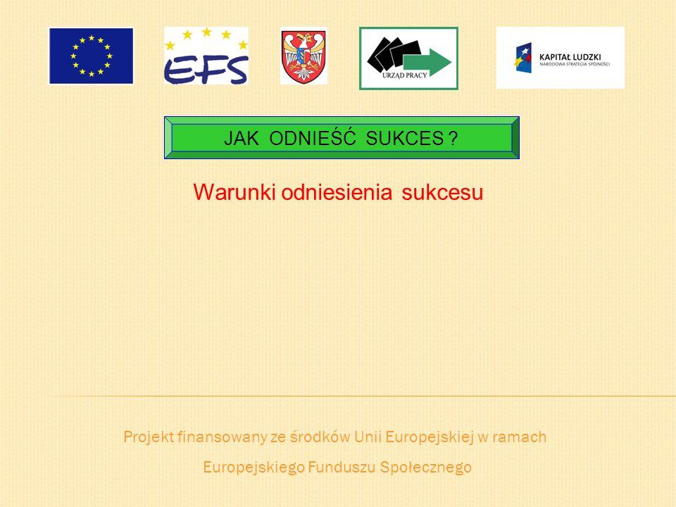 Projekt finansowany ze środków Unii Europejskiej w ramach Europejskiego Funduszu Społecznego JAK ODNIEŚĆ SUKCES ? Warunki odniesienia sukcesu