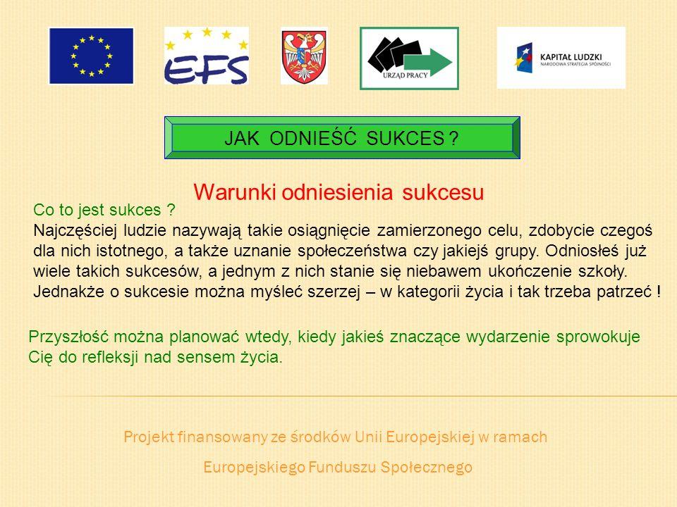 Projekt finansowany ze środków Unii Europejskiej w ramach Europejskiego Funduszu Społecznego JAK ODNIEŚĆ SUKCES ? Warunki odniesienia sukcesu Co to je