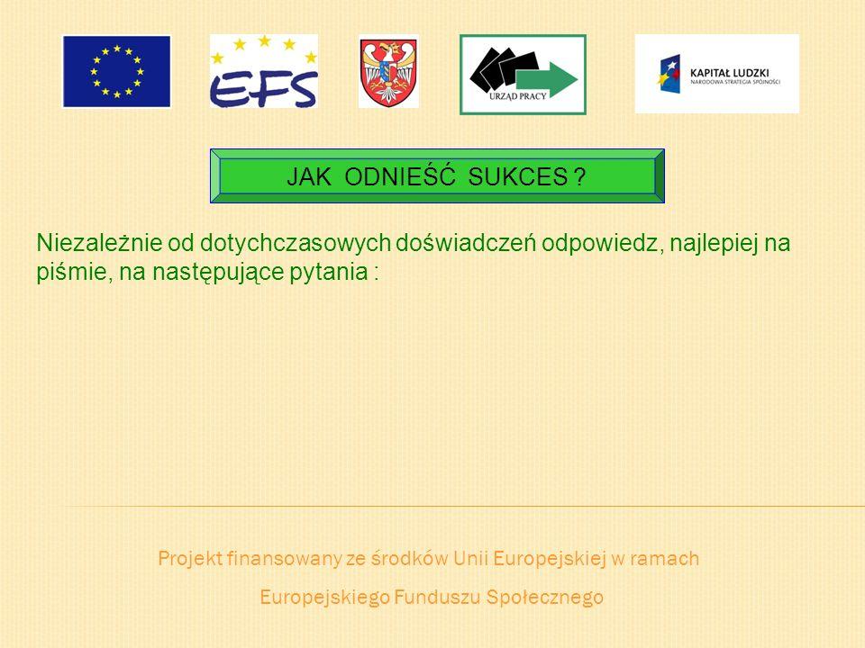 Projekt finansowany ze środków Unii Europejskiej w ramach Europejskiego Funduszu Społecznego JAK ODNIEŚĆ SUKCES ? Niezależnie od dotychczasowych doświ