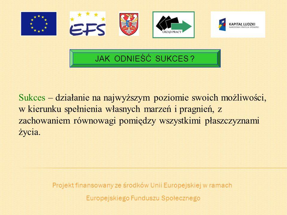Projekt finansowany ze środków Unii Europejskiej w ramach Europejskiego Funduszu Społecznego JAK ODNIEŚĆ SUKCES ? Sukces – działanie na najwyższym poz