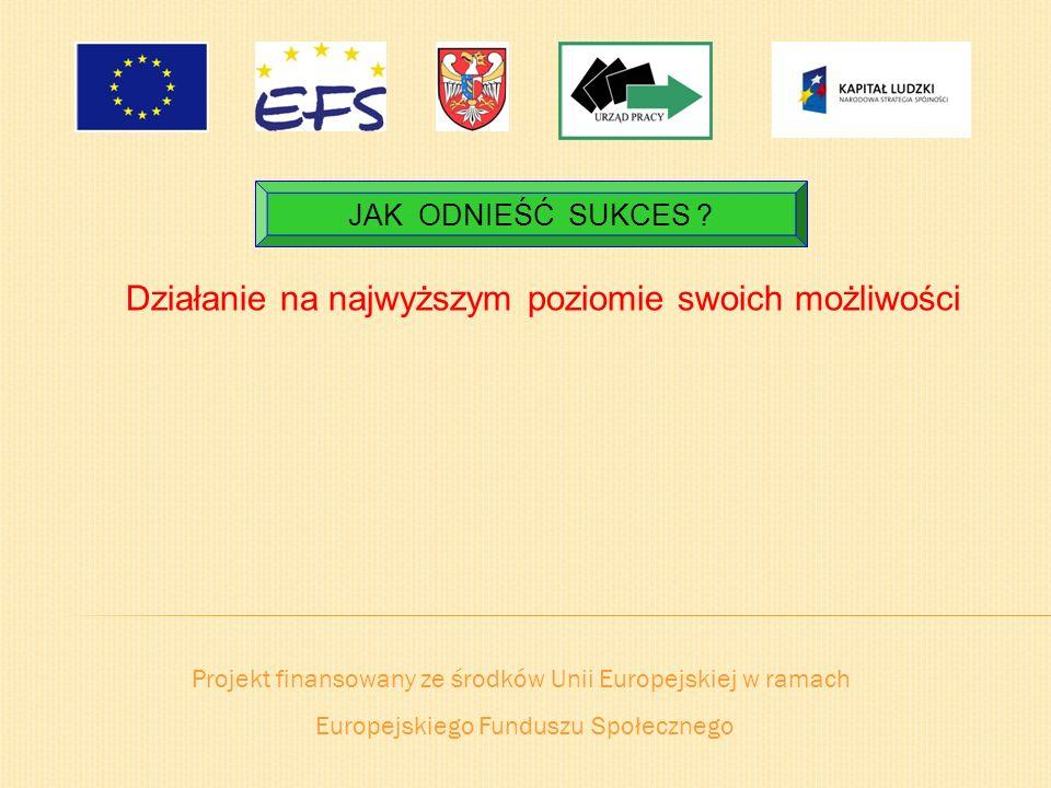 Projekt finansowany ze środków Unii Europejskiej w ramach Europejskiego Funduszu Społecznego JAK ODNIEŚĆ SUKCES ? Działanie na najwyższym poziomie swo