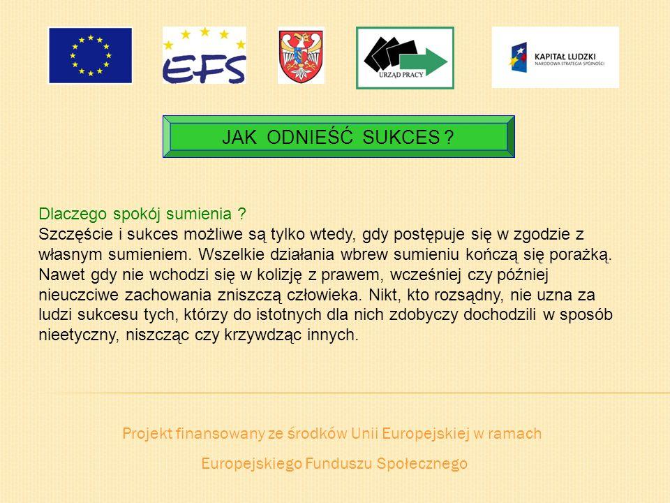 Projekt finansowany ze środków Unii Europejskiej w ramach Europejskiego Funduszu Społecznego JAK ODNIEŚĆ SUKCES ? Dlaczego spokój sumienia ? Szczęście