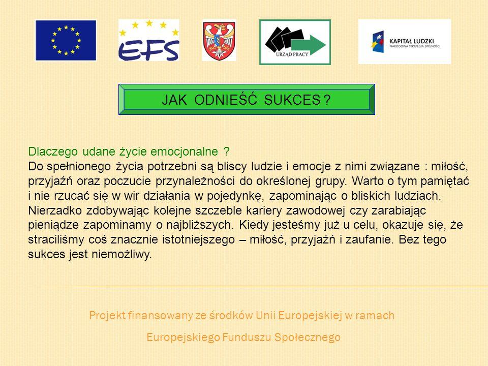 Projekt finansowany ze środków Unii Europejskiej w ramach Europejskiego Funduszu Społecznego JAK ODNIEŚĆ SUKCES ? Dlaczego udane życie emocjonalne ? D