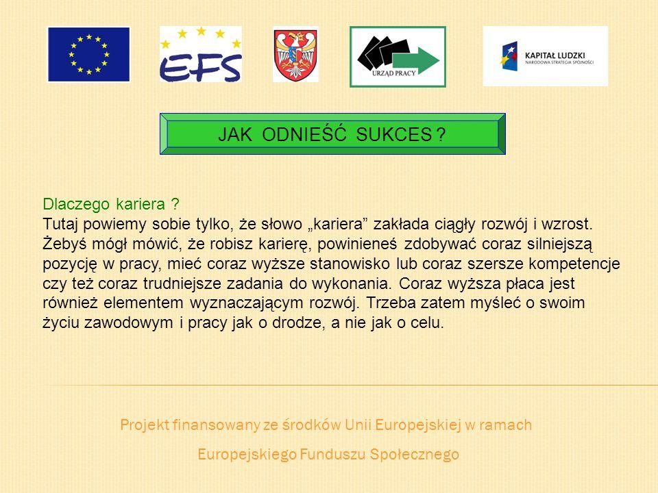 Projekt finansowany ze środków Unii Europejskiej w ramach Europejskiego Funduszu Społecznego JAK ODNIEŚĆ SUKCES ? Dlaczego kariera ? Tutaj powiemy sob