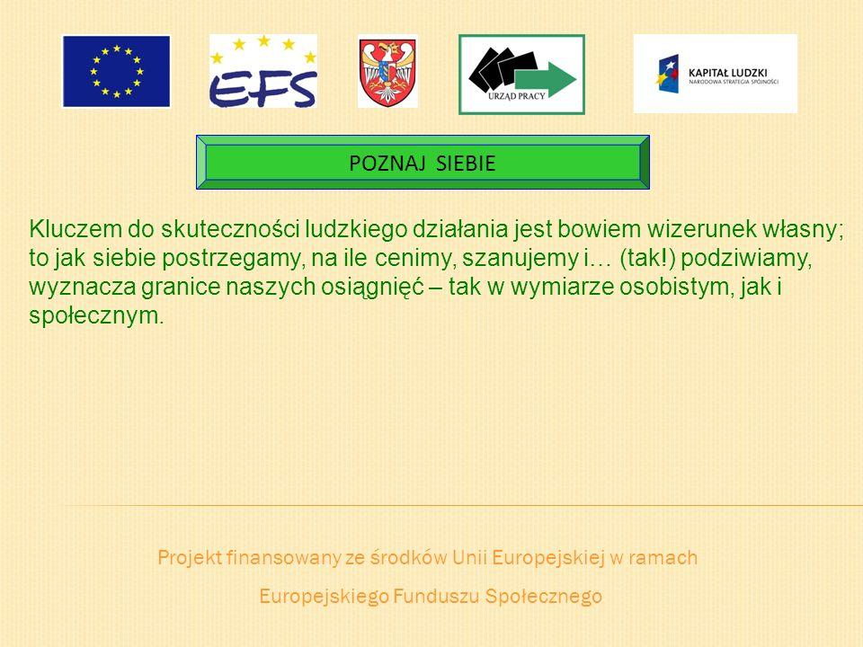 Projekt finansowany ze środków Unii Europejskiej w ramach Europejskiego Funduszu Społecznego POZNAJ SIEBIE Kluczem do skuteczności ludzkiego działania