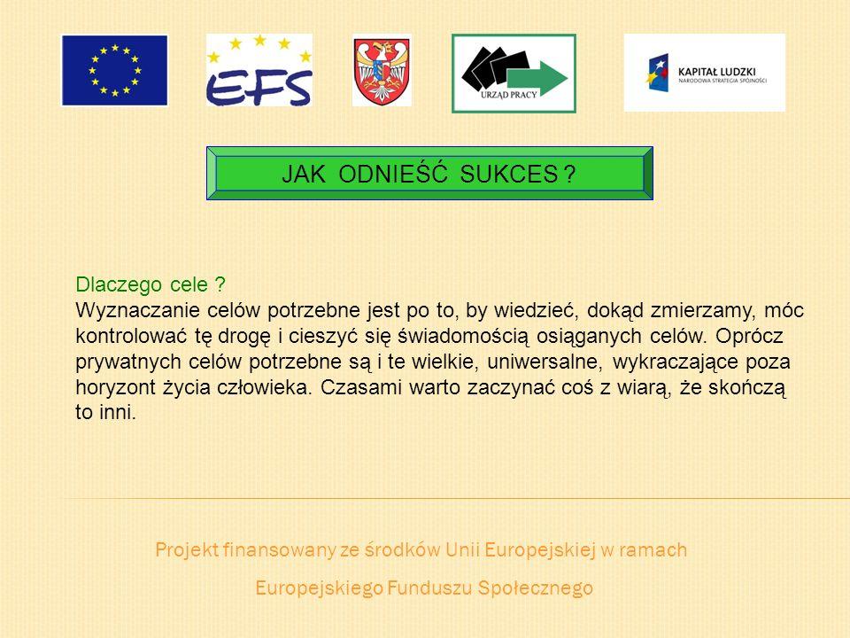 Projekt finansowany ze środków Unii Europejskiej w ramach Europejskiego Funduszu Społecznego JAK ODNIEŚĆ SUKCES ? Dlaczego cele ? Wyznaczanie celów po