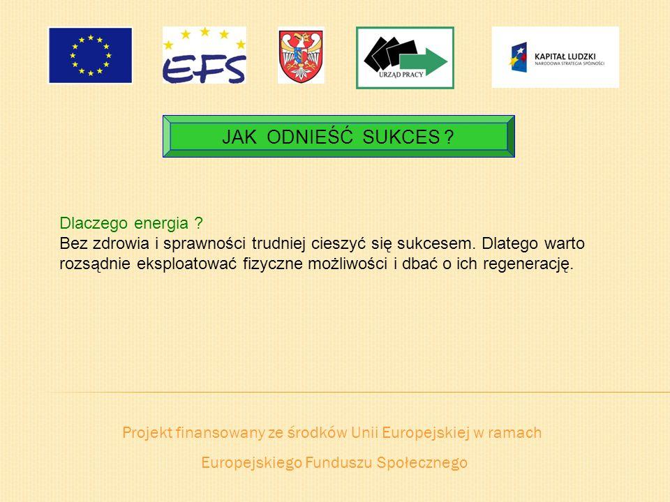 Projekt finansowany ze środków Unii Europejskiej w ramach Europejskiego Funduszu Społecznego JAK ODNIEŚĆ SUKCES ? Dlaczego energia ? Bez zdrowia i spr