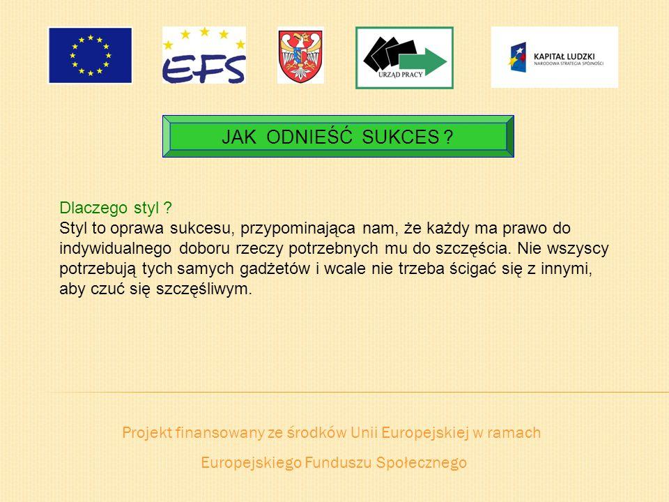 Projekt finansowany ze środków Unii Europejskiej w ramach Europejskiego Funduszu Społecznego JAK ODNIEŚĆ SUKCES ? Dlaczego styl ? Styl to oprawa sukce