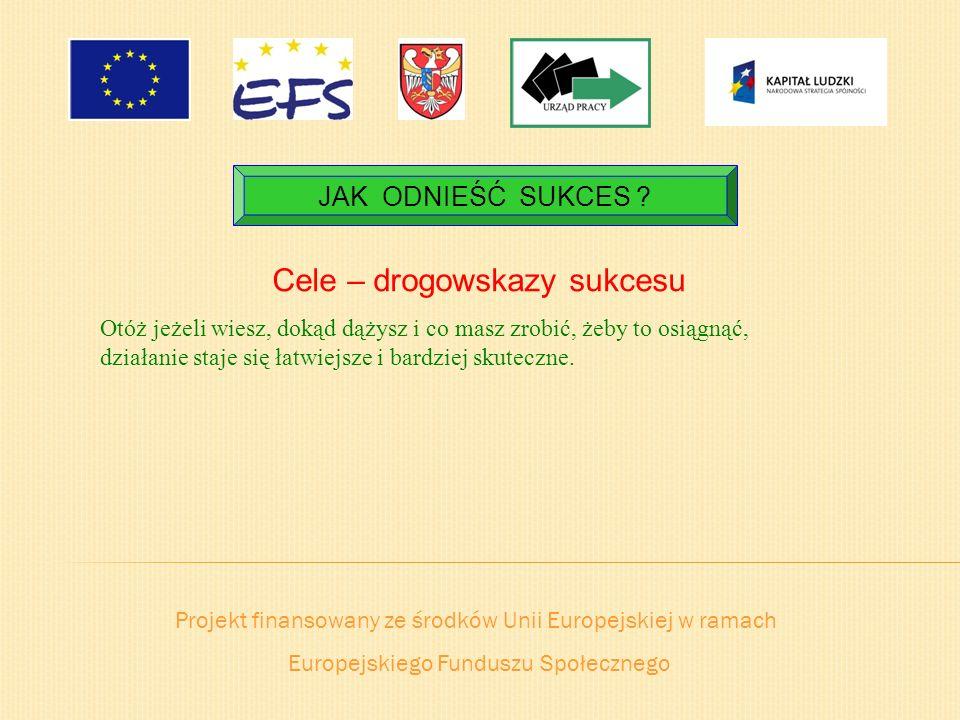 Projekt finansowany ze środków Unii Europejskiej w ramach Europejskiego Funduszu Społecznego JAK ODNIEŚĆ SUKCES ? Cele – drogowskazy sukcesu Otóż jeże
