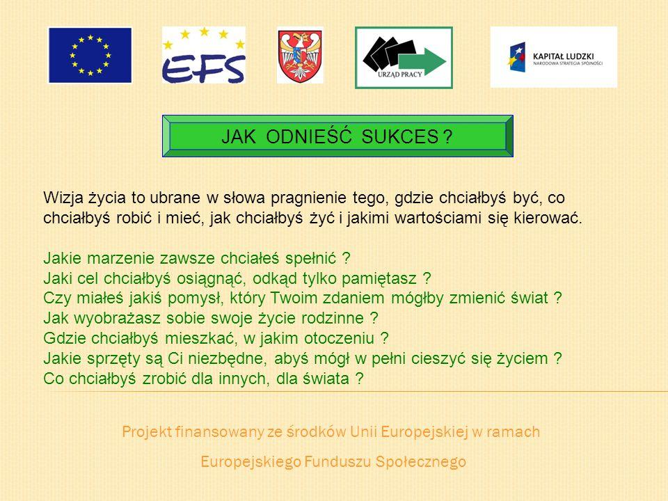 Projekt finansowany ze środków Unii Europejskiej w ramach Europejskiego Funduszu Społecznego JAK ODNIEŚĆ SUKCES ? Wizja życia to ubrane w słowa pragni