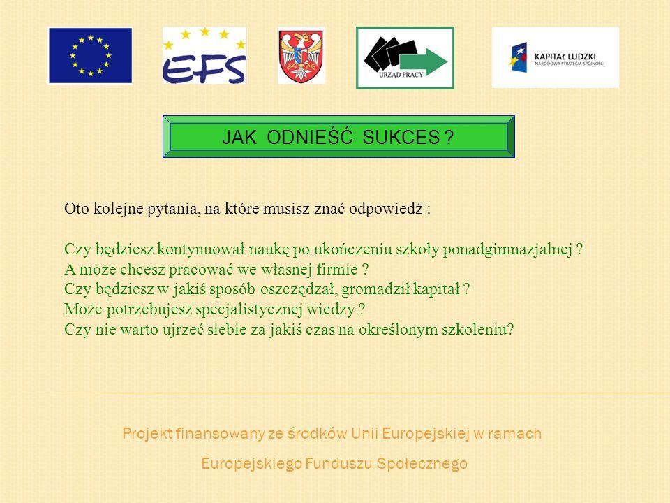 Projekt finansowany ze środków Unii Europejskiej w ramach Europejskiego Funduszu Społecznego JAK ODNIEŚĆ SUKCES ? Oto kolejne pytania, na które musisz