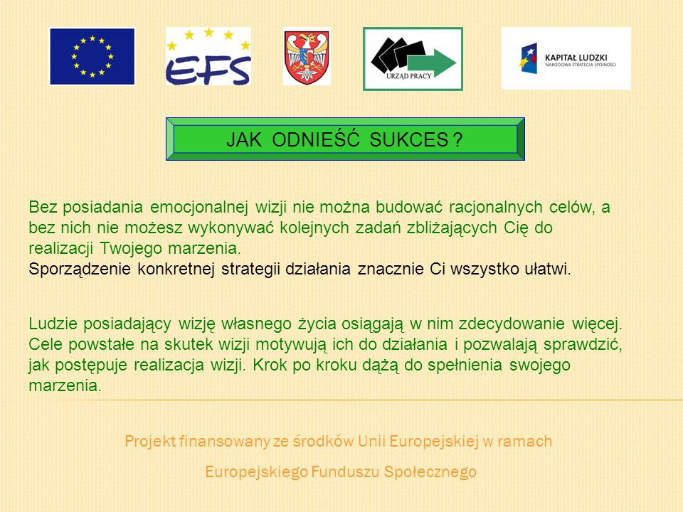Projekt finansowany ze środków Unii Europejskiej w ramach Europejskiego Funduszu Społecznego JAK ODNIEŚĆ SUKCES ? Bez posiadania emocjonalnej wizji ni