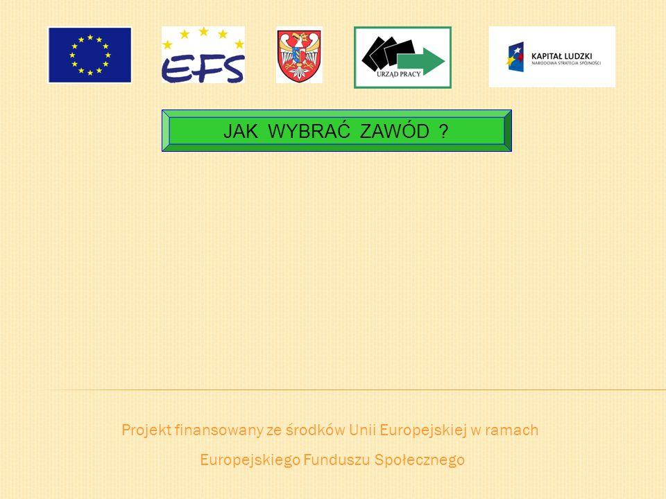 Projekt finansowany ze środków Unii Europejskiej w ramach Europejskiego Funduszu Społecznego JAK WYBRAĆ ZAWÓD ?