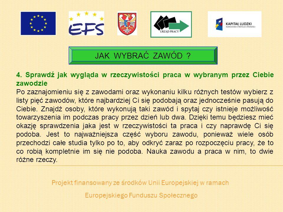 Projekt finansowany ze środków Unii Europejskiej w ramach Europejskiego Funduszu Społecznego JAK WYBRAĆ ZAWÓD ? 4. Sprawdź jak wygląda w rzeczywistośc