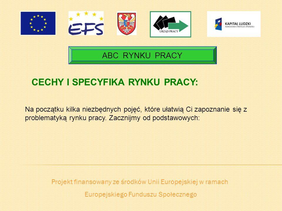 Projekt finansowany ze środków Unii Europejskiej w ramach Europejskiego Funduszu Społecznego ABC RYNKU PRACY CECHY I SPECYFIKA RYNKU PRACY: Na początk