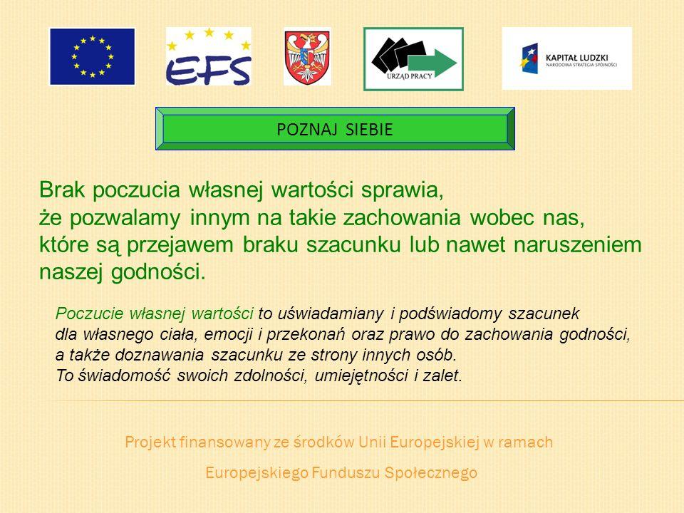 Projekt finansowany ze środków Unii Europejskiej w ramach Europejskiego Funduszu Społecznego POZNAJ SIEBIE Brak poczucia własnej wartości sprawia, że