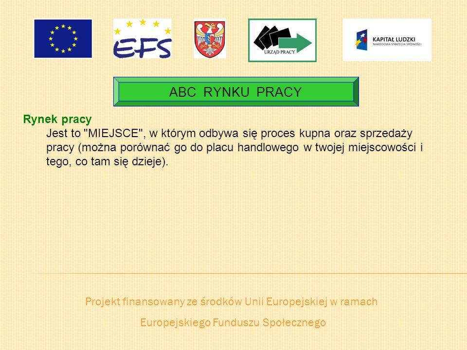 Projekt finansowany ze środków Unii Europejskiej w ramach Europejskiego Funduszu Społecznego ABC RYNKU PRACY Rynek pracy Jest to