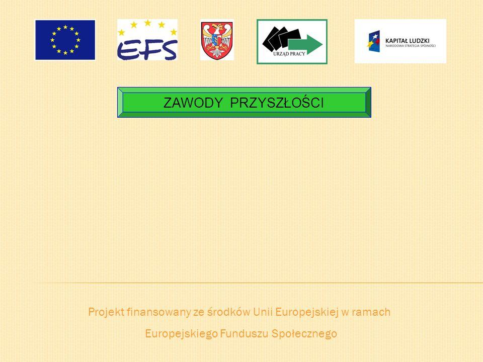 Projekt finansowany ze środków Unii Europejskiej w ramach Europejskiego Funduszu Społecznego ZAWODY PRZYSZŁOŚCI
