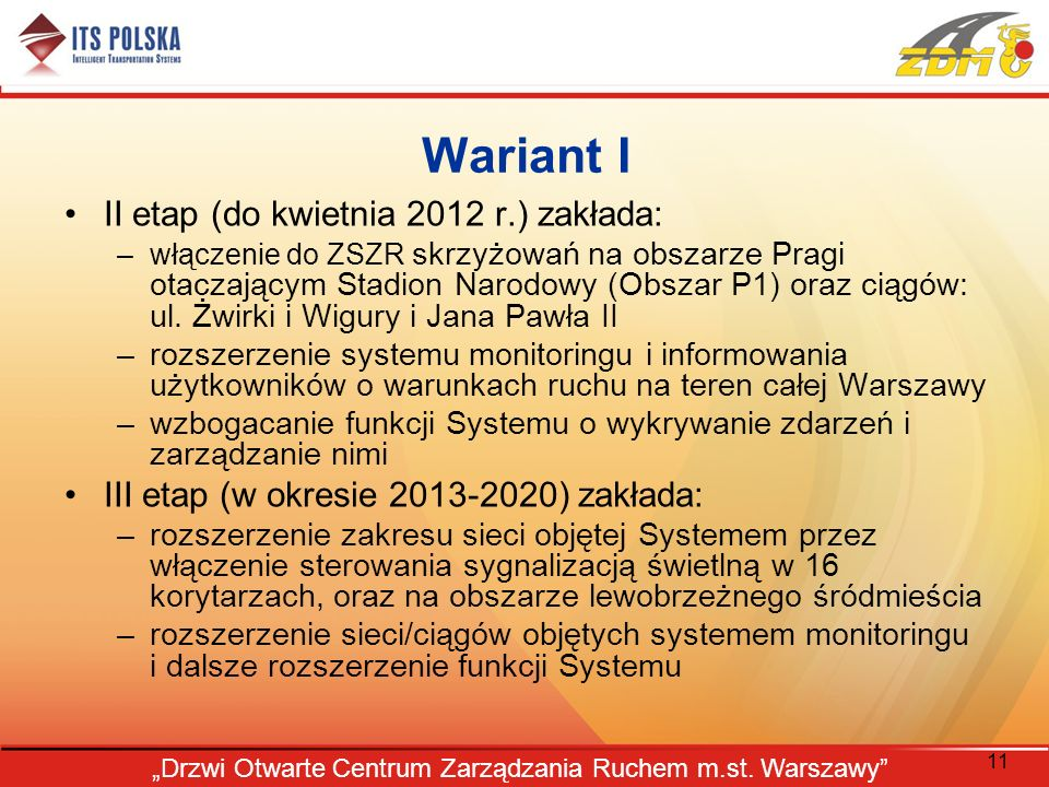 11 Drzwi Otwarte Centrum Zarządzania Ruchem m.st. Warszawy Wariant I II etap (do kwietnia 2012 r.) zakłada: –włączenie do ZSZR skrzyżowań na obszarze