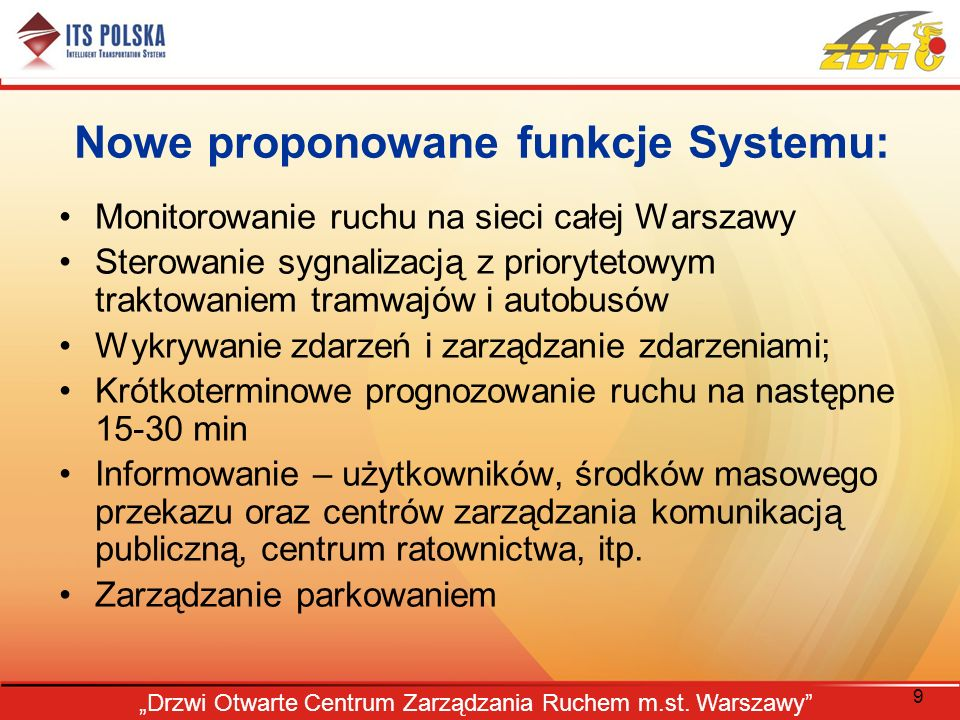 9 Drzwi Otwarte Centrum Zarządzania Ruchem m.st. Warszawy Nowe proponowane funkcje Systemu: Monitorowanie ruchu na sieci całej Warszawy Sterowanie syg