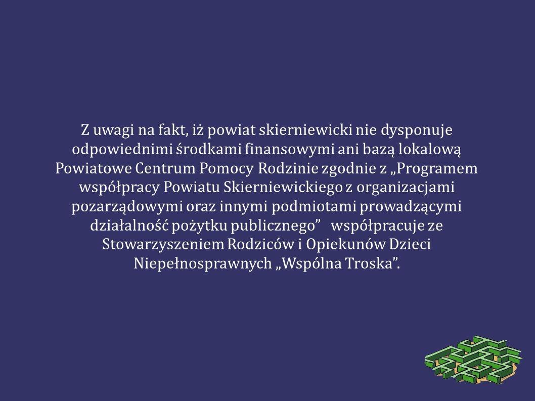 Z uwagi na fakt, iż powiat skierniewicki nie dysponuje odpowiednimi środkami finansowymi ani bazą lokalową Powiatowe Centrum Pomocy Rodzinie zgodnie z