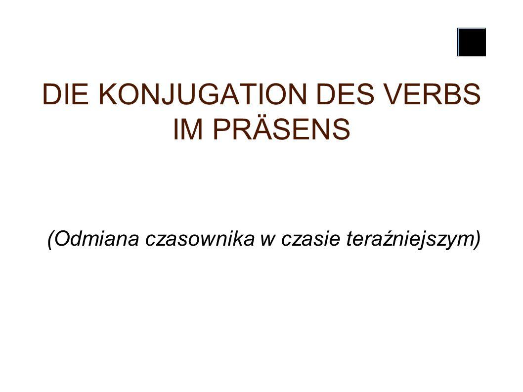DIE KONJUGATION DES VERBS IM PRÄSENS (Odmiana czasownika w czasie teraźniejszym)
