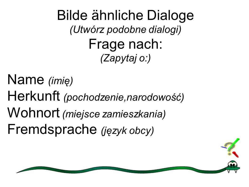 Bilde ähnliche Dialoge (Utwórz podobne dialogi) Frage nach: (Zapytaj o:) Name (imię) Herkunft (pochodzenie,narodowość) Wohnort (miejsce zamieszkania) Fremdsprache (język obcy)