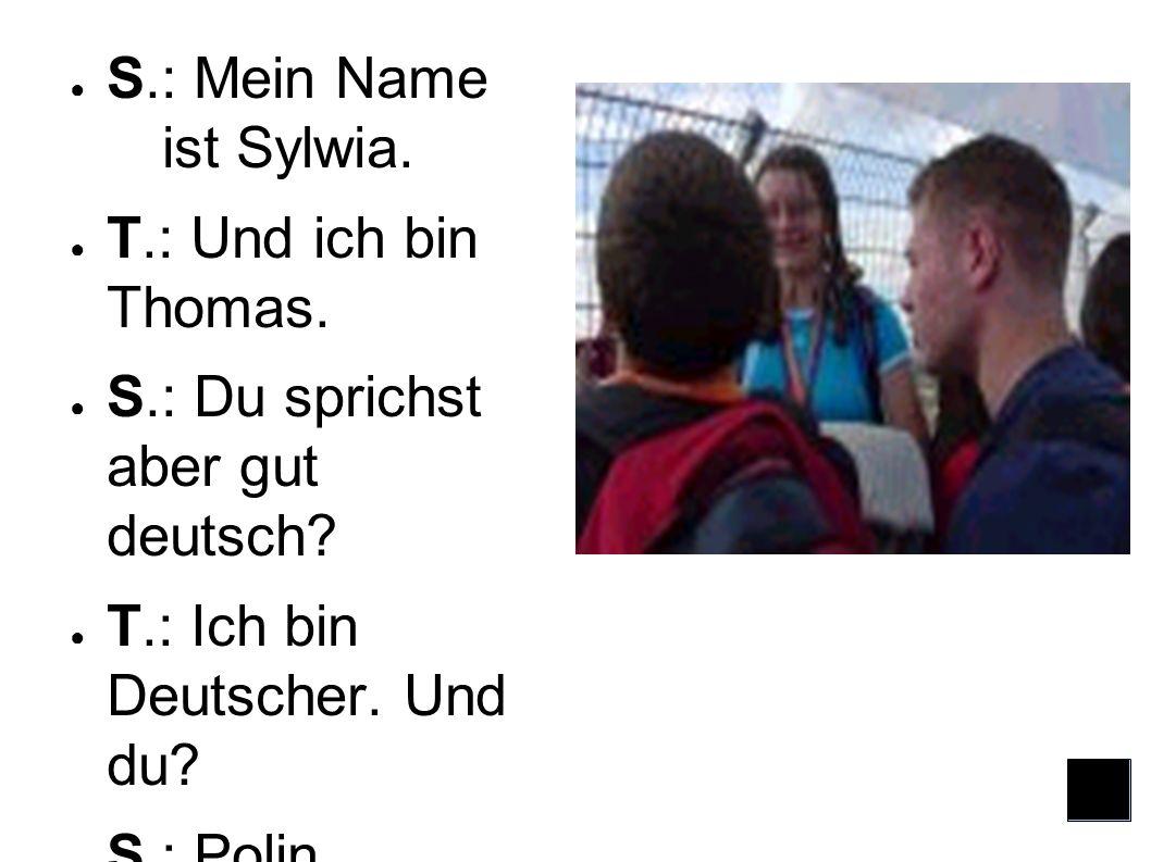 S.: Mein Name ist Sylwia.T.: Und ich bin Thomas. S.: Du sprichst aber gut deutsch.
