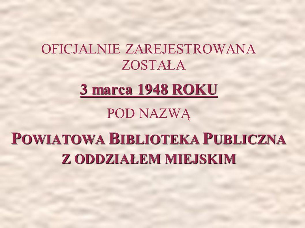 OFICJALNIE ZAREJESTROWANA ZOSTAŁA 3 marca 1948 ROKU POD NAZWĄ P OWIATOWA B IBLIOTEKA P UBLICZNA Z ODDZIAŁEM MIEJSKIM