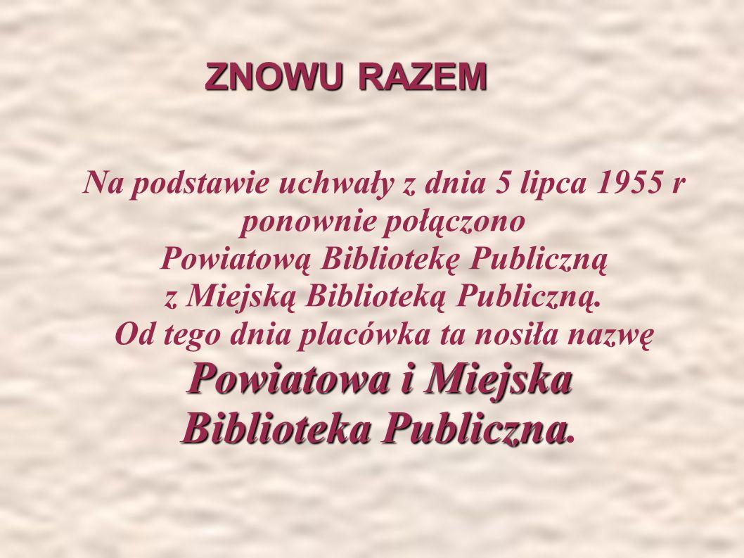 ZNOWU RAZEM ZNOWU RAZEM Na podstawie uchwały z dnia 5 lipca 1955 r ponownie połączono Powiatową Bibliotekę Publiczną z Miejską Biblioteką Publiczną.