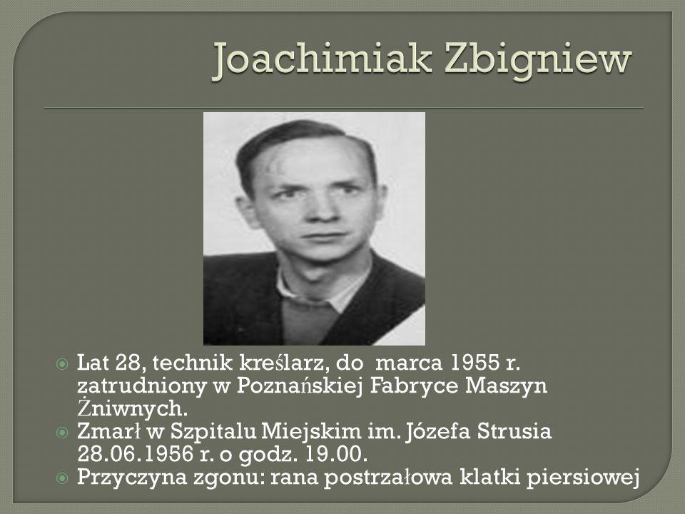 Lat 28, technik kre ś larz, do marca 1955 r. zatrudniony w Pozna ń skiej Fabryce Maszyn Ż niwnych. Zmar ł w Szpitalu Miejskim im. Józefa Strusia 28.06