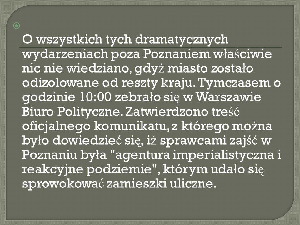O wszystkich tych dramatycznych wydarzeniach poza Poznaniem w ł a ś ciwie nic nie wiedziano, gdy ż miasto zosta ł o odizolowane od reszty kraju. Tymcz