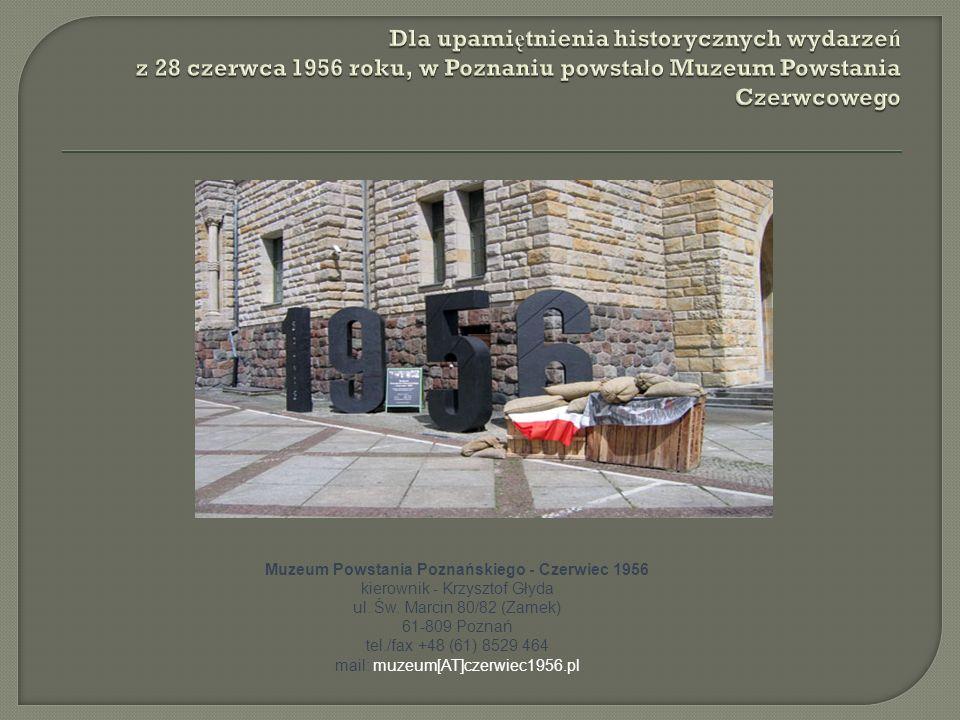 Muzeum Powstania Poznańskiego - Czerwiec 1956 kierownik - Krzysztof Głyda ul. Św. Marcin 80/82 (Zamek) 61-809 Poznań tel./fax +48 (61) 8529 464 mail: