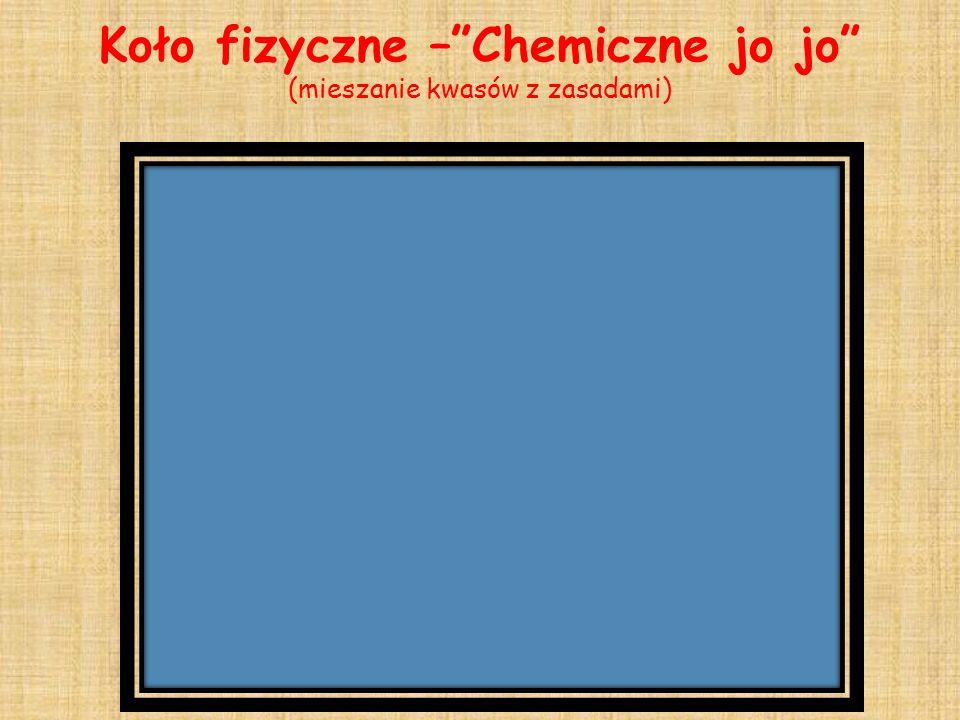 Koło fizyczne –Chemiczne jo jo (mieszanie kwasów z zasadami)