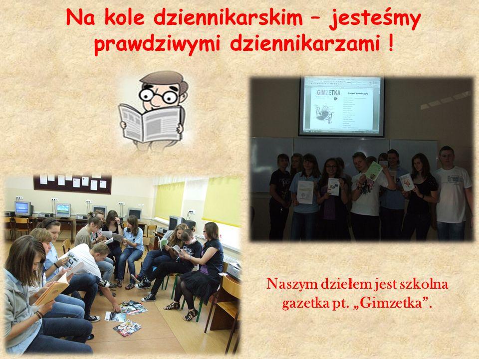 Na kole dziennikarskim – jesteśmy prawdziwymi dziennikarzami ! Naszym dzie ł em jest szkolna gazetka pt. Gimzetka.